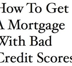 How To Get A Mortgage With Bad Credit Scores