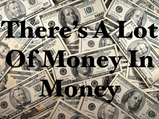 Theres A Lot Of Money In Money