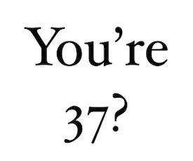 You're 37?